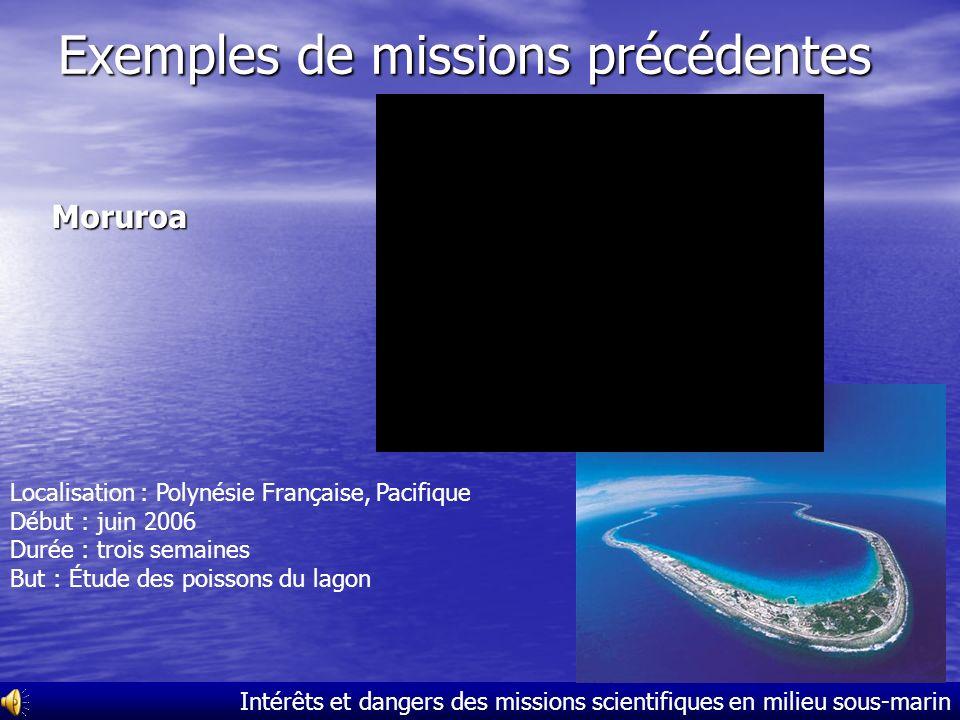 Intérêts et dangers des missions scientifiques en milieu sous-marin Exemples de missions précédentes Moruroa Localisation : Polynésie Française, Pacifique Début : juin 2006 Durée : trois semaines But : Étude des poissons du lagon