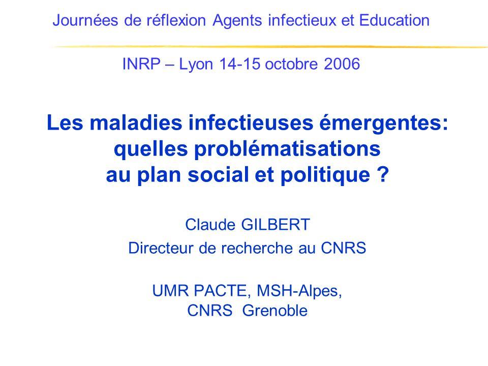 Journées de réflexion Agents infectieux et Education INRP – Lyon 14-15 octobre 2006 Les maladies infectieuses émergentes: quelles problématisations au plan social et politique .