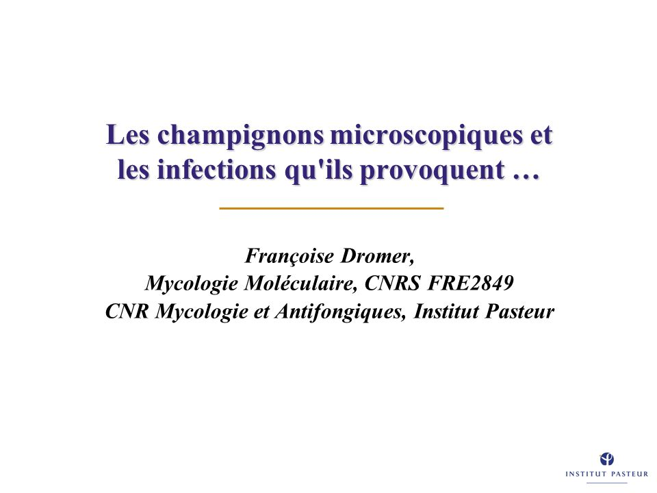 Les champignons microscopiques et les infections qu'ils provoquent … Françoise Dromer, Mycologie Moléculaire, CNRS FRE2849 CNR Mycologie et Antifongiq