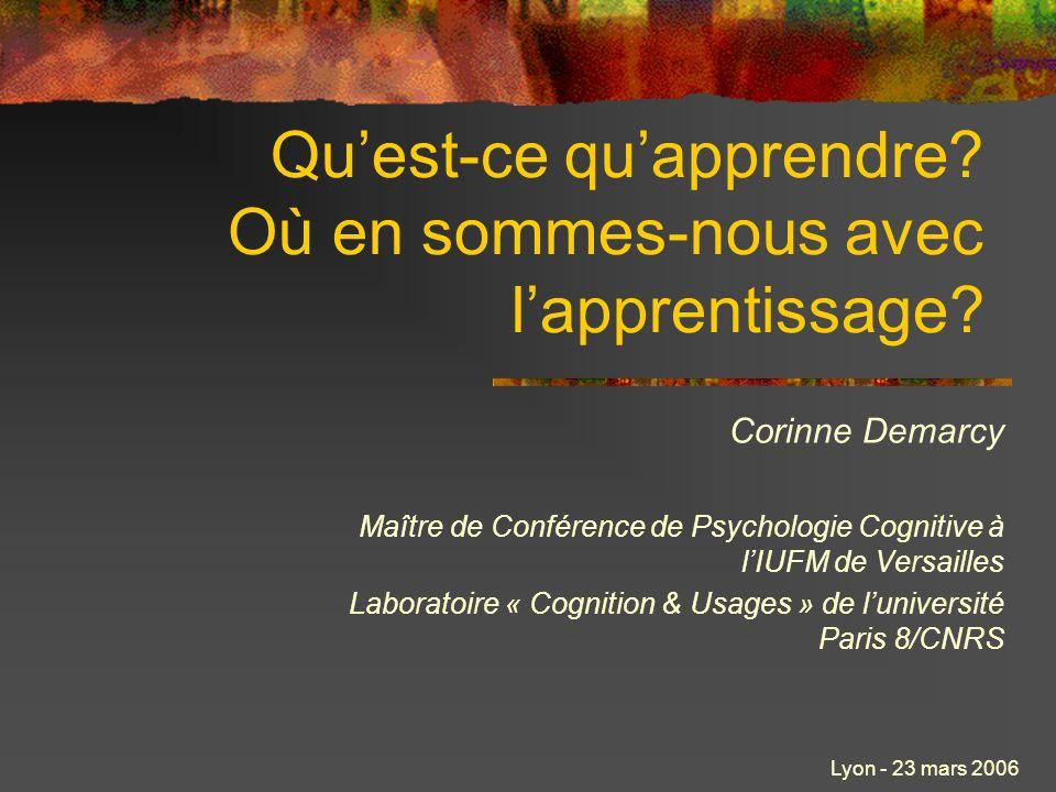 Lyon - 23 mars 2006 Quest-ce quapprendre? Où en sommes-nous avec lapprentissage? Corinne Demarcy Maître de Conférence de Psychologie Cognitive à lIUFM