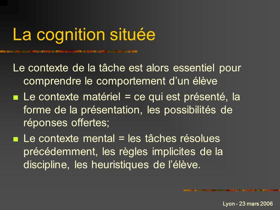 Lyon - 23 mars 2006 La cognition située Le contexte de la tâche est alors essentiel pour comprendre le comportement dun élève Le contexte matériel = c