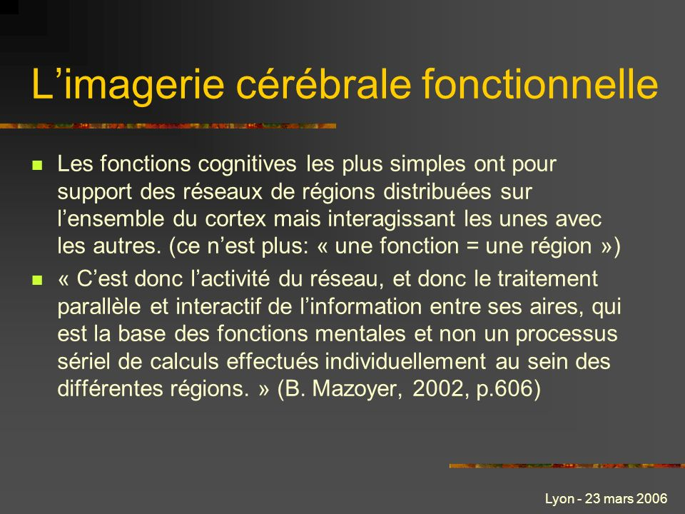 Lyon - 23 mars 2006 Limagerie cérébrale fonctionnelle Les fonctions cognitives les plus simples ont pour support des réseaux de régions distribuées sur lensemble du cortex mais interagissant les unes avec les autres.
