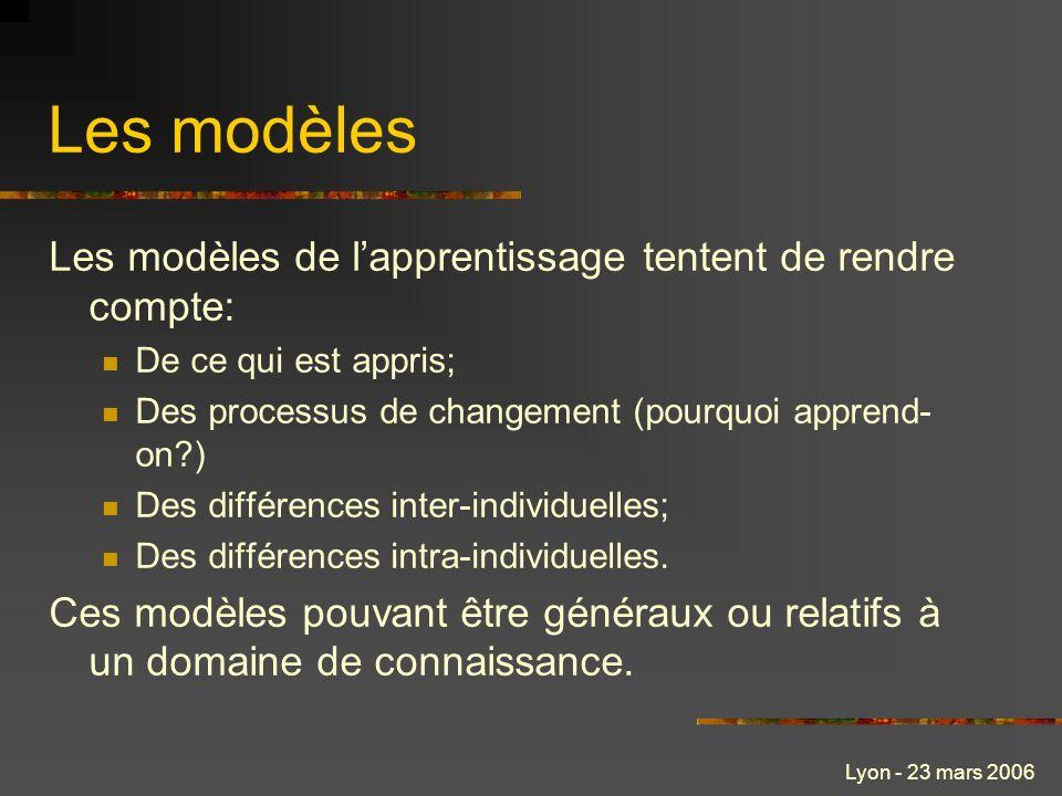 Lyon - 23 mars 2006 Les modèles Les modèles de lapprentissage tentent de rendre compte: De ce qui est appris; Des processus de changement (pourquoi apprend- on?) Des différences inter-individuelles; Des différences intra-individuelles.