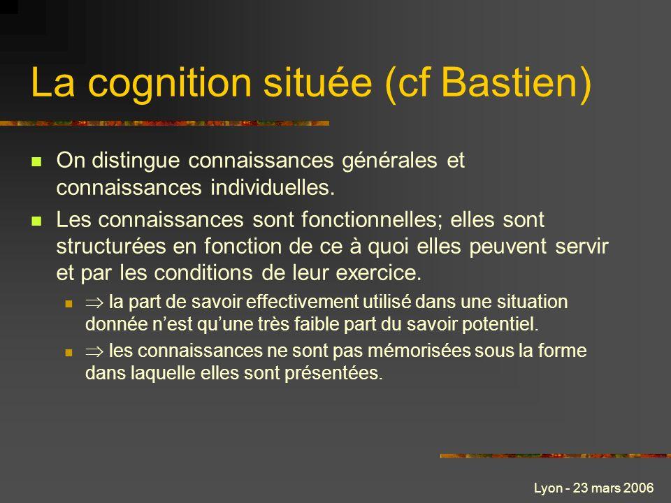 Lyon - 23 mars 2006 La cognition située (cf Bastien) On distingue connaissances générales et connaissances individuelles. Les connaissances sont fonct