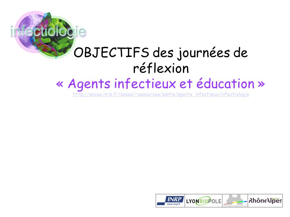 OBJECTIFS des journées de réflexion « Agents infectieux et éducation » http://acces.inrp.fr/acces/ressources/sante/agents_infectieux/infectiologie htt