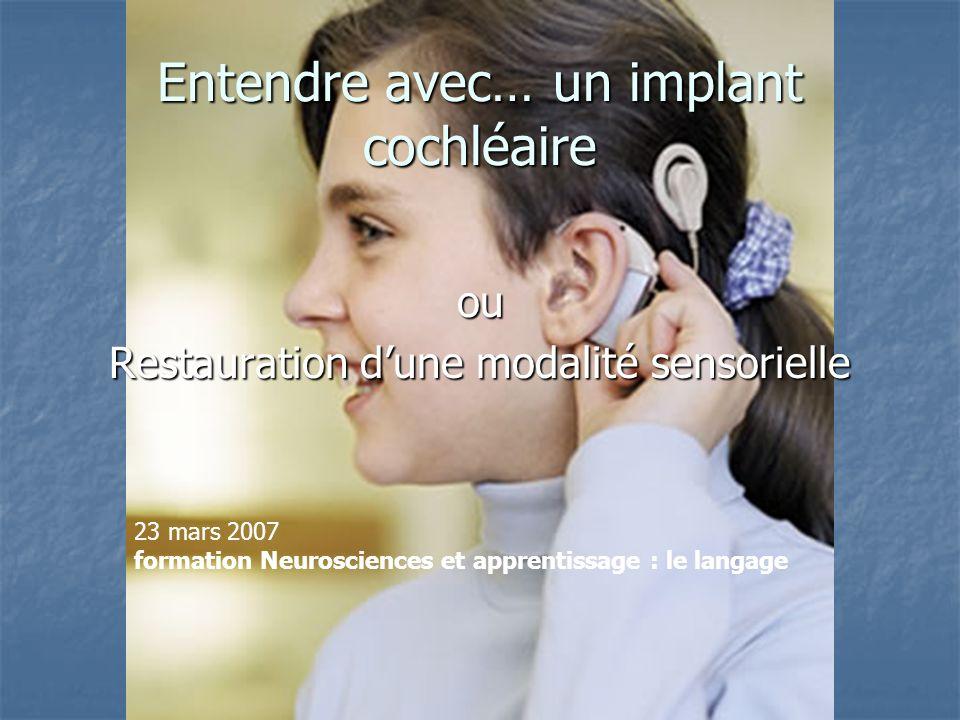 Entendre avec… un implant cochléaire ou Restauration dune modalité sensorielle 23 mars 2007 formation Neurosciences et apprentissage : le langage
