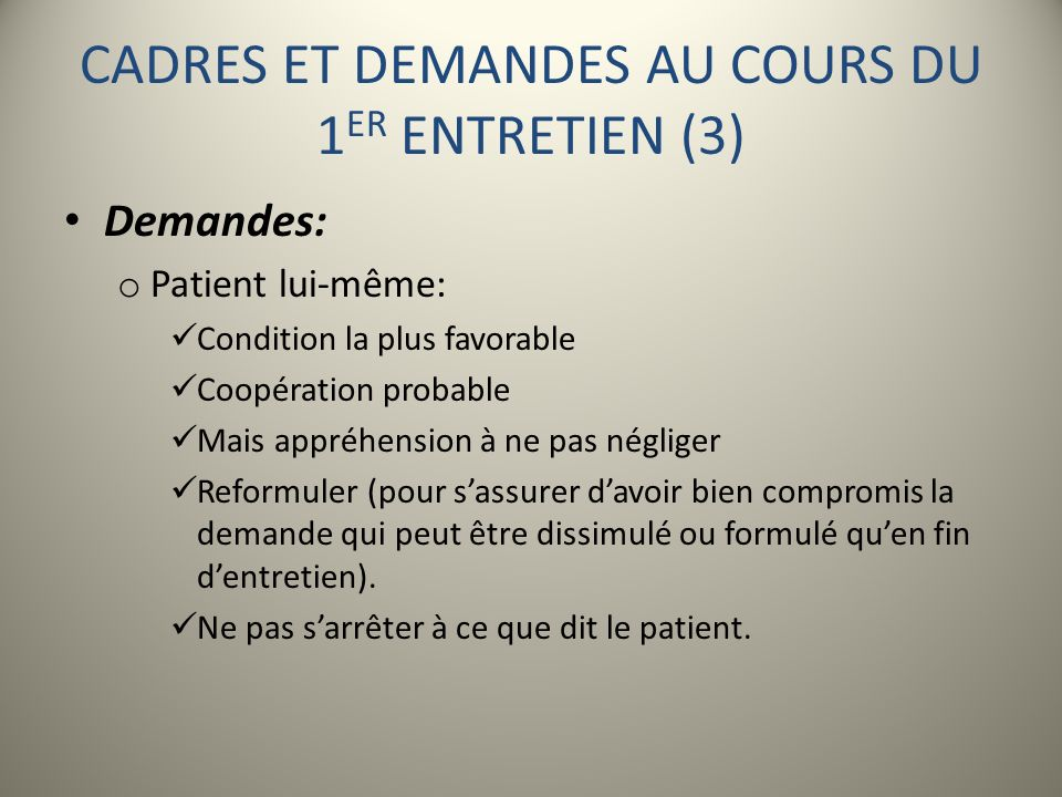 CADRES ET DEMANDES AU COURS DU 1 ER ENTRETIEN (3) Demandes: o Patient lui-même: Condition la plus favorable Coopération probable Mais appréhension à n