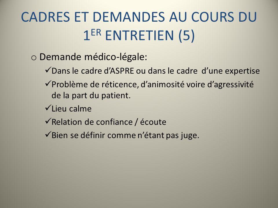 CADRES ET DEMANDES AU COURS DU 1 ER ENTRETIEN (5) o Demande médico-légale: Dans le cadre dASPRE ou dans le cadre dune expertise Problème de réticence,