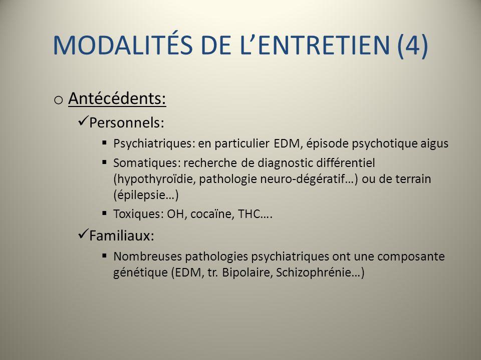 MODALITÉS DE LENTRETIEN (4) o Antécédents: Personnels: Psychiatriques: en particulier EDM, épisode psychotique aigus Somatiques: recherche de diagnost
