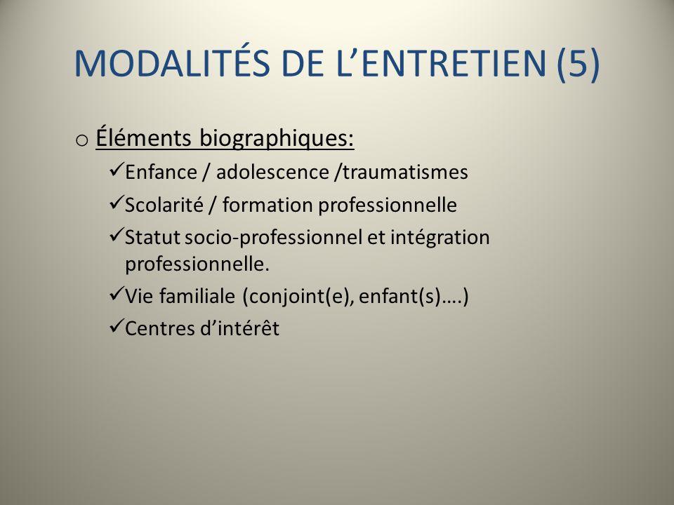 MODALITÉS DE LENTRETIEN (5) o Éléments biographiques: Enfance / adolescence /traumatismes Scolarité / formation professionnelle Statut socio-professio