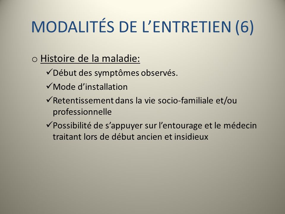 MODALITÉS DE LENTRETIEN (6) o Histoire de la maladie: Début des symptômes observés. Mode dinstallation Retentissement dans la vie socio-familiale et/o