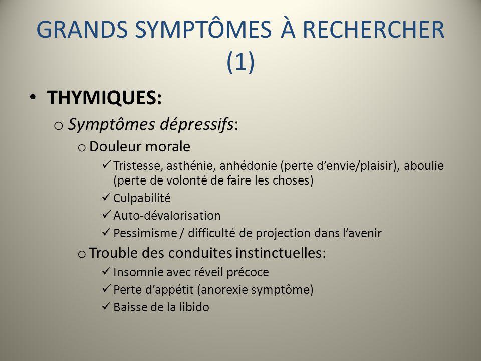 GRANDS SYMPTÔMES À RECHERCHER (1) THYMIQUES: o Symptômes dépressifs: o Douleur morale Tristesse, asthénie, anhédonie (perte denvie/plaisir), aboulie (