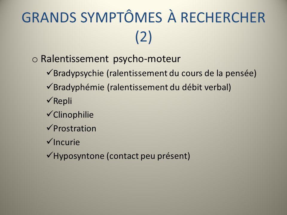 GRANDS SYMPTÔMES À RECHERCHER (2) o Ralentissement psycho-moteur Bradypsychie (ralentissement du cours de la pensée) Bradyphémie (ralentissement du dé