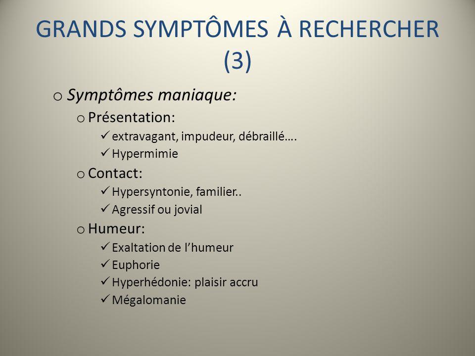 GRANDS SYMPTÔMES À RECHERCHER (3) o Symptômes maniaque: o Présentation: extravagant, impudeur, débraillé…. Hypermimie o Contact: Hypersyntonie, famili