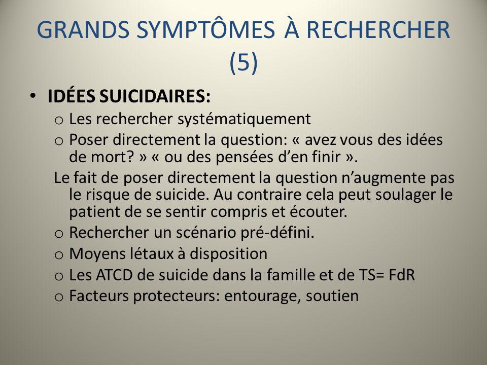 GRANDS SYMPTÔMES À RECHERCHER (5) IDÉES SUICIDAIRES: o Les rechercher systématiquement o Poser directement la question: « avez vous des idées de mort?