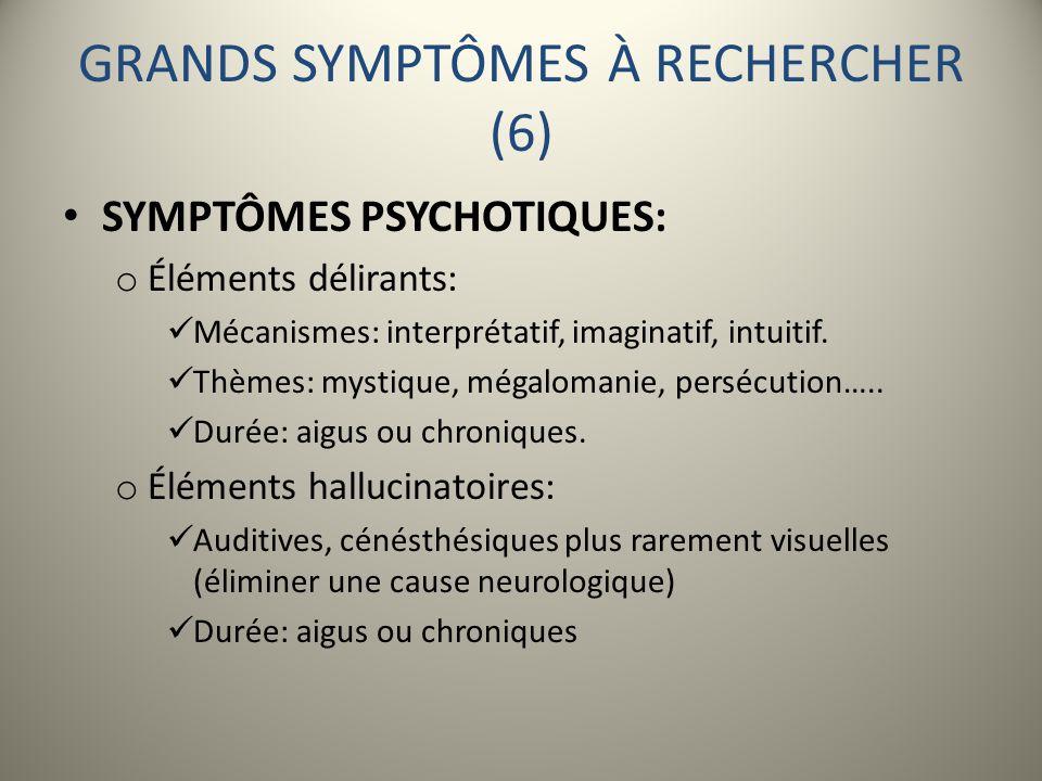 GRANDS SYMPTÔMES À RECHERCHER (6) SYMPTÔMES PSYCHOTIQUES: o Éléments délirants: Mécanismes: interprétatif, imaginatif, intuitif. Thèmes: mystique, még