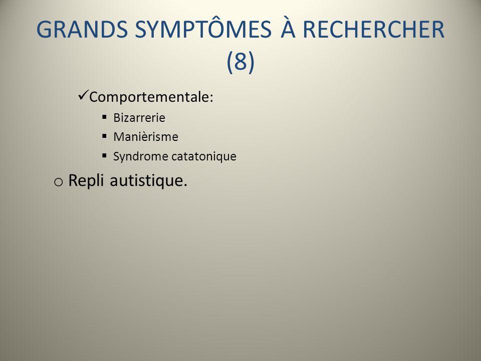 GRANDS SYMPTÔMES À RECHERCHER (8) Comportementale: Bizarrerie Manièrisme Syndrome catatonique o Repli autistique.