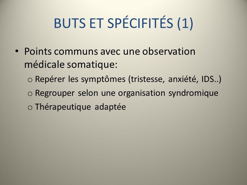 BUTS ET SPÉCIFITÉS (1) Points communs avec une observation médicale somatique: o Repérer les symptômes (tristesse, anxiété, IDS..) o Regrouper selon u