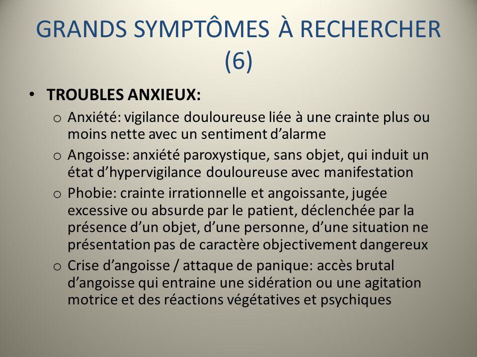 GRANDS SYMPTÔMES À RECHERCHER (6) TROUBLES ANXIEUX: o Anxiété: vigilance douloureuse liée à une crainte plus ou moins nette avec un sentiment dalarme