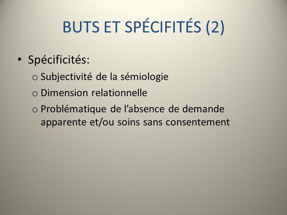 BUTS ET SPÉCIFITÉS (2) Spécificités: o Subjectivité de la sémiologie o Dimension relationnelle o Problématique de labsence de demande apparente et/ou
