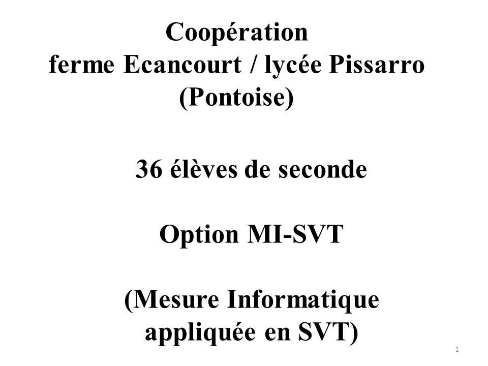 Coopération ferme Ecancourt / lycée Pissarro (Pontoise) 36 élèves de seconde Option MI-SVT (Mesure Informatique appliquée en SVT) 1