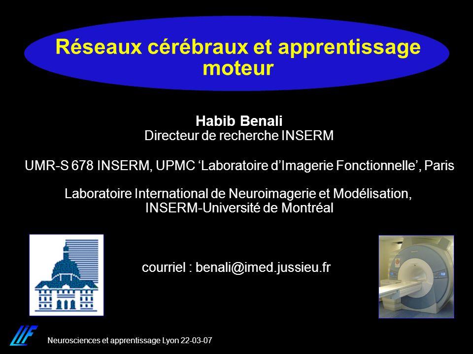 Neurosciences et apprentissage Lyon 22-03-07 Réseaux cérébraux et apprentissage moteur courriel : benali@imed.jussieu.fr Habib Benali Directeur de rec