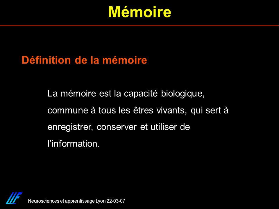 Neurosciences et apprentissage Lyon 22-03-07 Mémoire La mémoire est la capacité biologique, commune à tous les êtres vivants, qui sert à enregistrer,