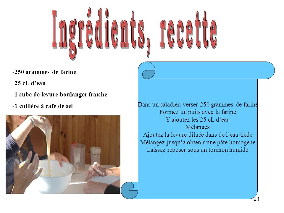21 -250 grammes de farine -25 cL deau -1 cube de levure boulanger fraîche -1 cuillère à café de sel Dans un saladier, verser 250 grammes de farine For