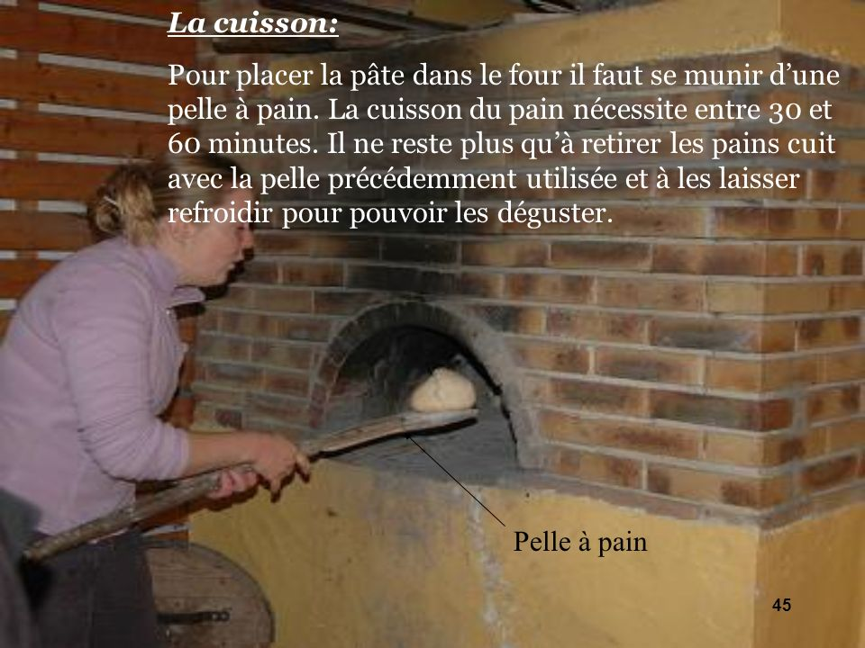 La cuisson: Pour placer la pâte dans le four il faut se munir dune pelle à pain. La cuisson du pain nécessite entre 30 et 60 minutes. Il ne reste plus