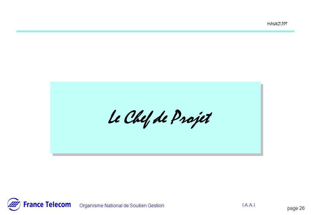 page 26 Information interne Organisme National de Soutien Gestion MANAGT.PPT I.A.A.I. Le Chef de Projet