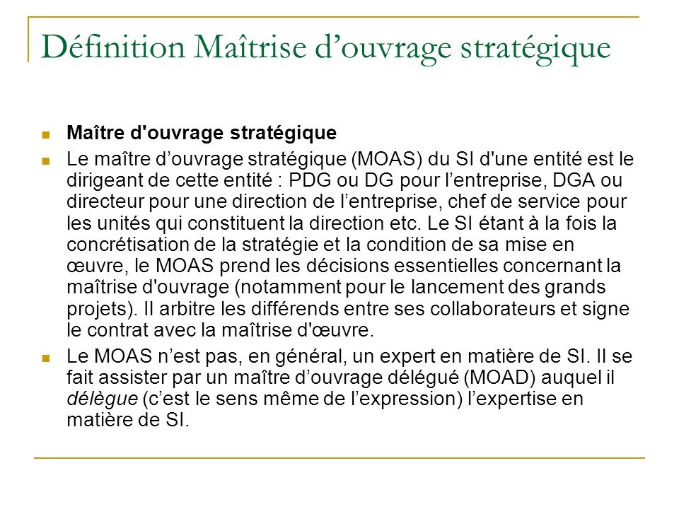 Définition Maîtrise douvrage stratégique Maître d'ouvrage stratégique Le maître douvrage stratégique (MOAS) du SI d'une entité est le dirigeant de cet