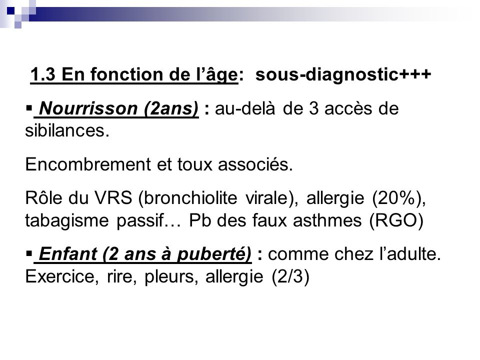 1.3 En fonction de lâge: sous-diagnostic+++ Nourrisson (2ans) : au-delà de 3 accès de sibilances. Encombrement et toux associés. Rôle du VRS (bronchio