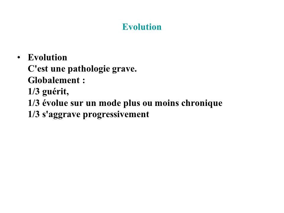 Evolution Evolution C'est une pathologie grave. Globalement : 1/3 guérit, 1/3 évolue sur un mode plus ou moins chronique 1/3 s'aggrave progressivement