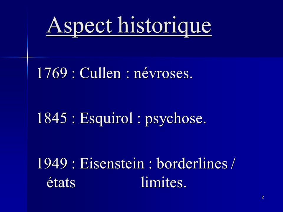 2 Aspect historique 1769 : Cullen : névroses. 1769 : Cullen : névroses. 1845 : Esquirol : psychose. 1949 : Eisenstein : borderlines / états limites.