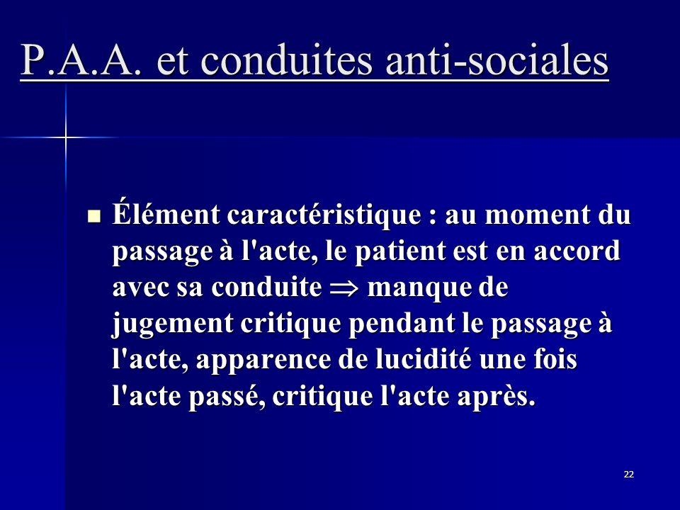 22 P.A.A. et conduites anti-sociales Élément caractéristique : au moment du passage à l'acte, le patient est en accord avec sa conduite manque de juge