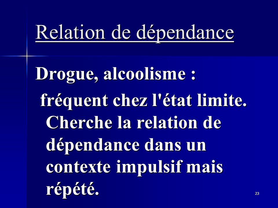 23 Relation de dépendance Drogue, alcoolisme : fréquent chez l'état limite. Cherche la relation de dépendance dans un contexte impulsif mais répété. f