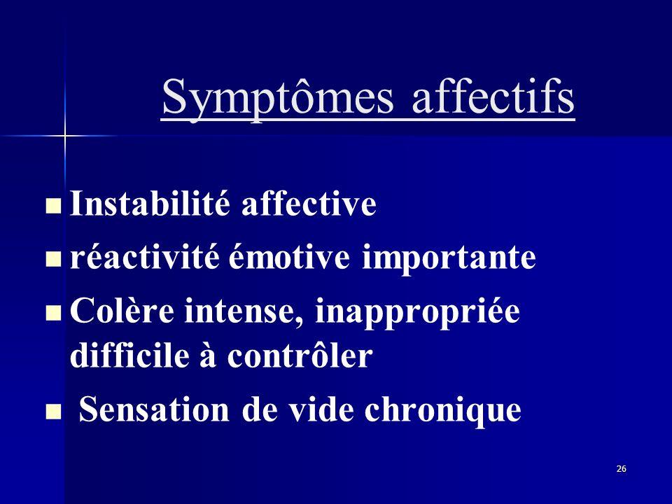26 Symptômes affectifs Instabilité affective réactivité émotive importante Colère intense, inappropriée difficile à contrôler Sensation de vide chroni