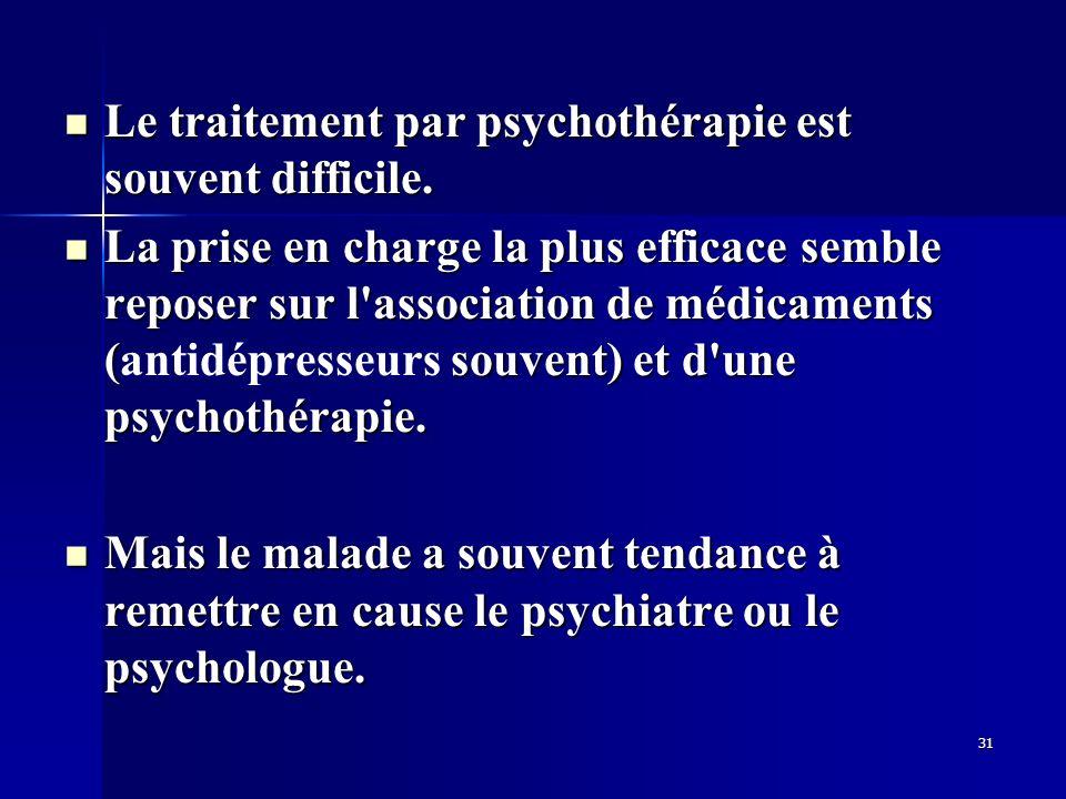 31 Le traitement par psychothérapie est souvent difficile. Le traitement par psychothérapie est souvent difficile. La prise en charge la plus efficace
