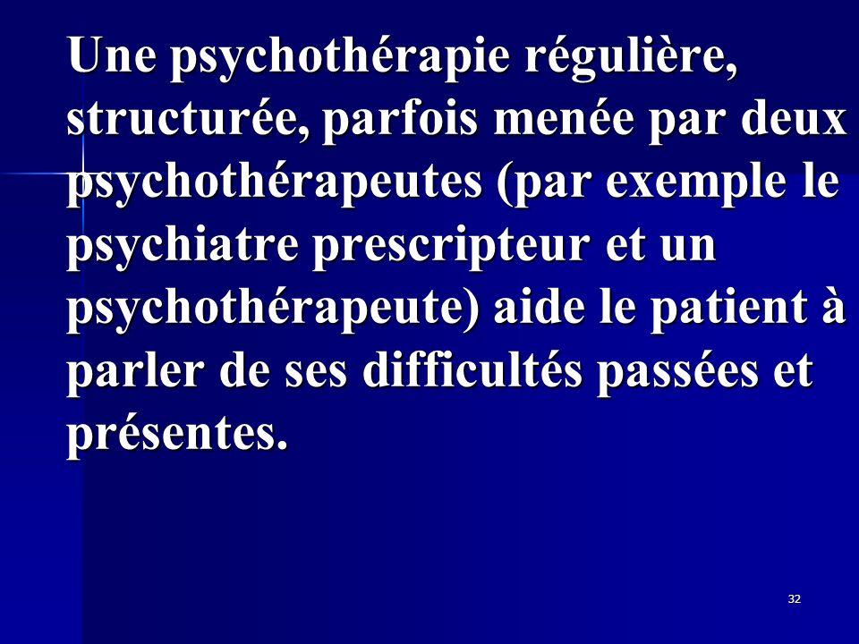 32 Une psychothérapie régulière, structurée, parfois menée par deux psychothérapeutes (par exemple le psychiatre prescripteur et un psychothérapeute)