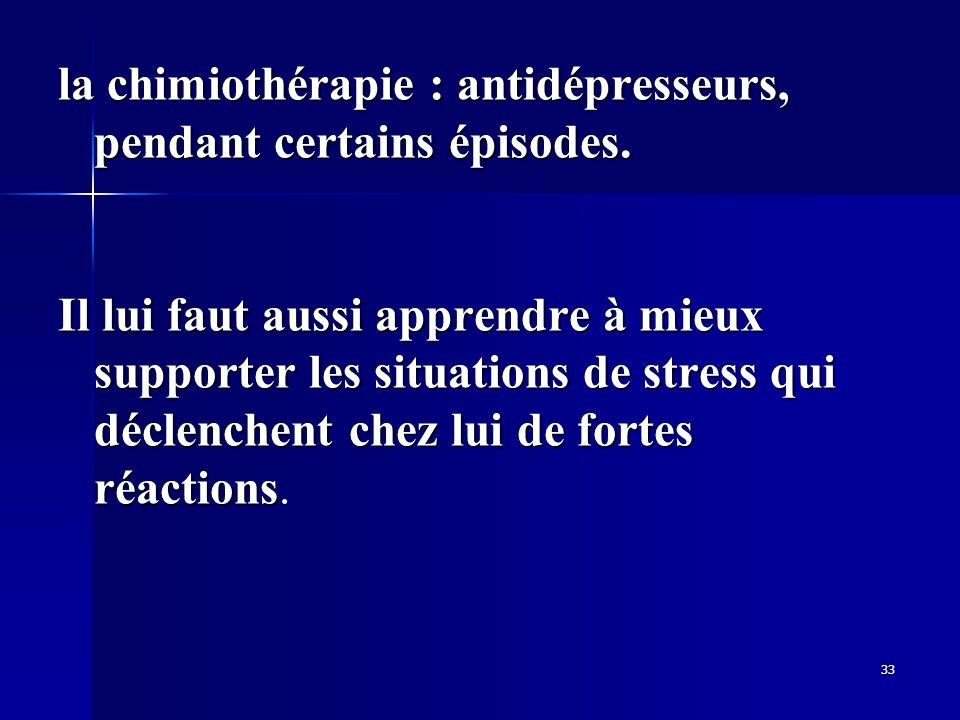 33 la chimiothérapie : antidépresseurs, pendant certains épisodes. Il lui faut aussi apprendre à mieux supporter les situations de stress qui déclench