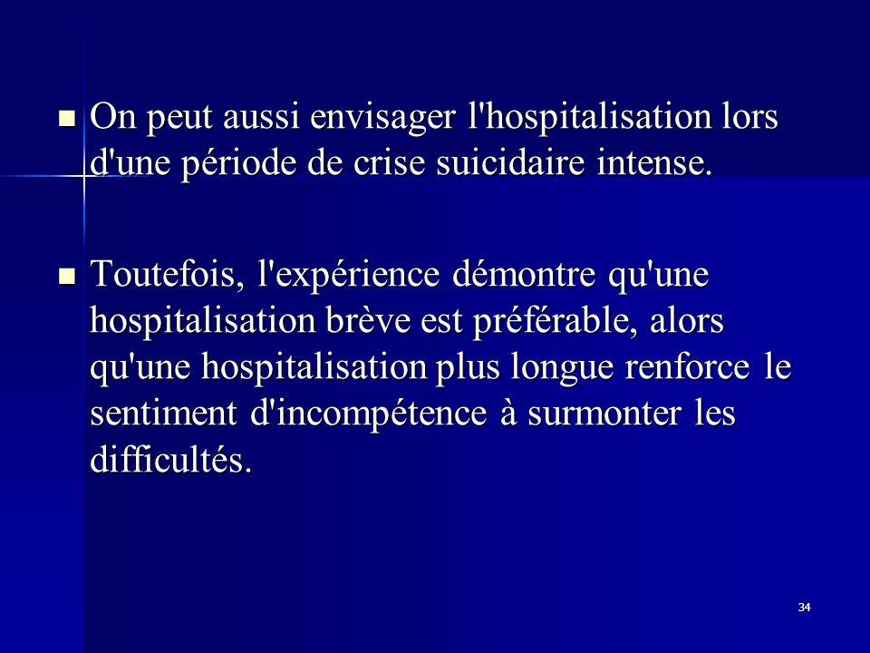 34 On peut aussi envisager l'hospitalisation lors d'une période de crise suicidaire intense. On peut aussi envisager l'hospitalisation lors d'une péri