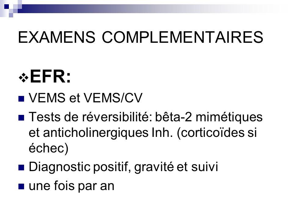 EXAMENS COMPLEMENTAIRES EFR: VEMS et VEMS/CV Tests de réversibilité: bêta-2 mimétiques et anticholinergiques Inh. (corticoïdes si échec) Diagnostic po