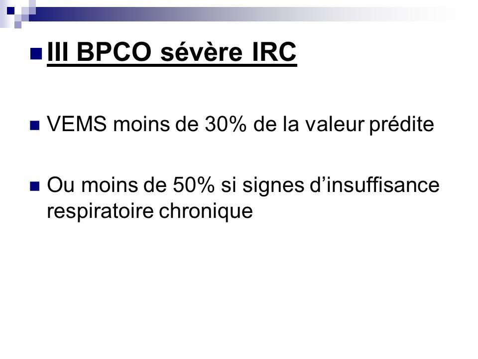 III BPCO sévère IRC VEMS moins de 30% de la valeur prédite Ou moins de 50% si signes dinsuffisance respiratoire chronique