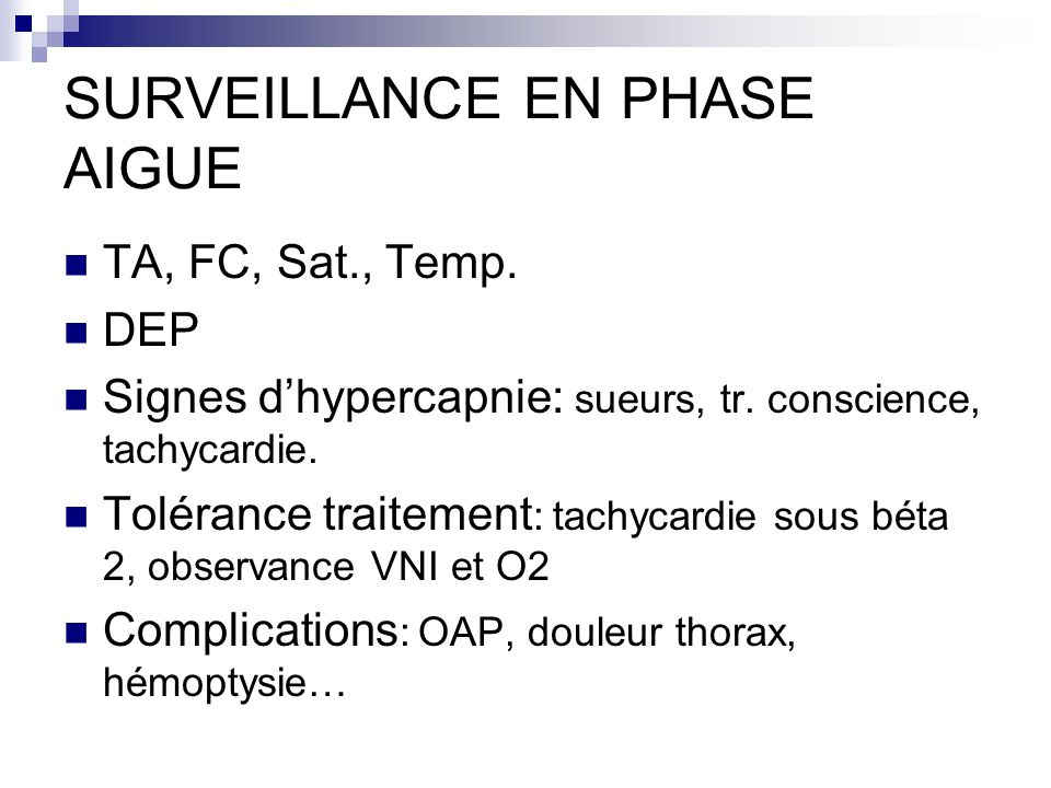 SURVEILLANCE EN PHASE AIGUE TA, FC, Sat., Temp. DEP Signes dhypercapnie: sueurs, tr. conscience, tachycardie. Tolérance traitement : tachycardie sous