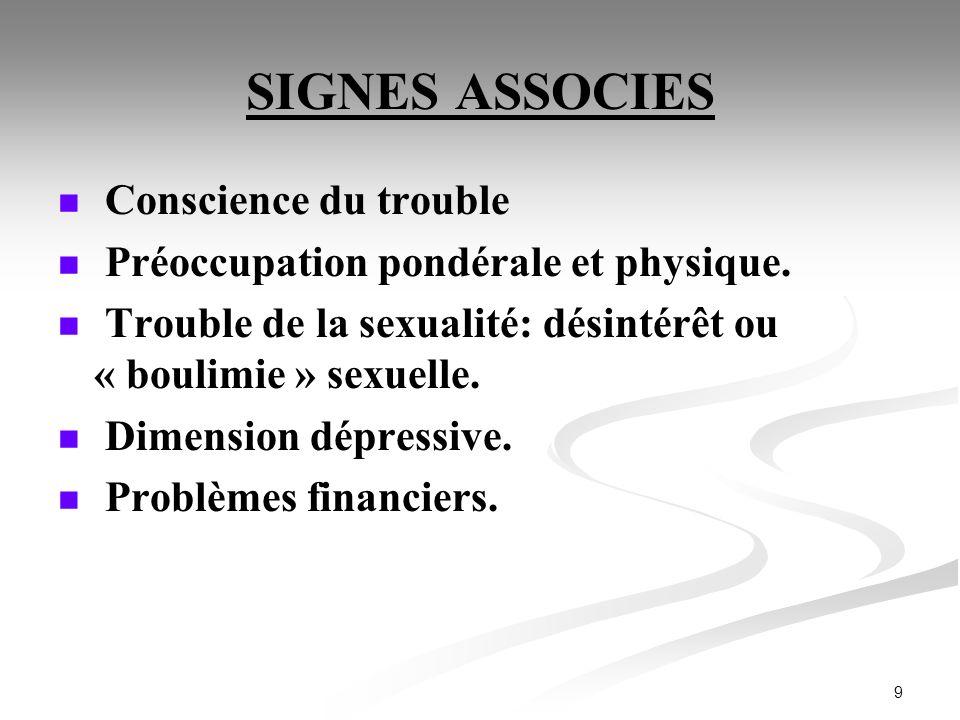 9 SIGNES ASSOCIES Conscience du trouble Préoccupation pondérale et physique. Trouble de la sexualité: désintérêt ou « boulimie » sexuelle. Dimension d