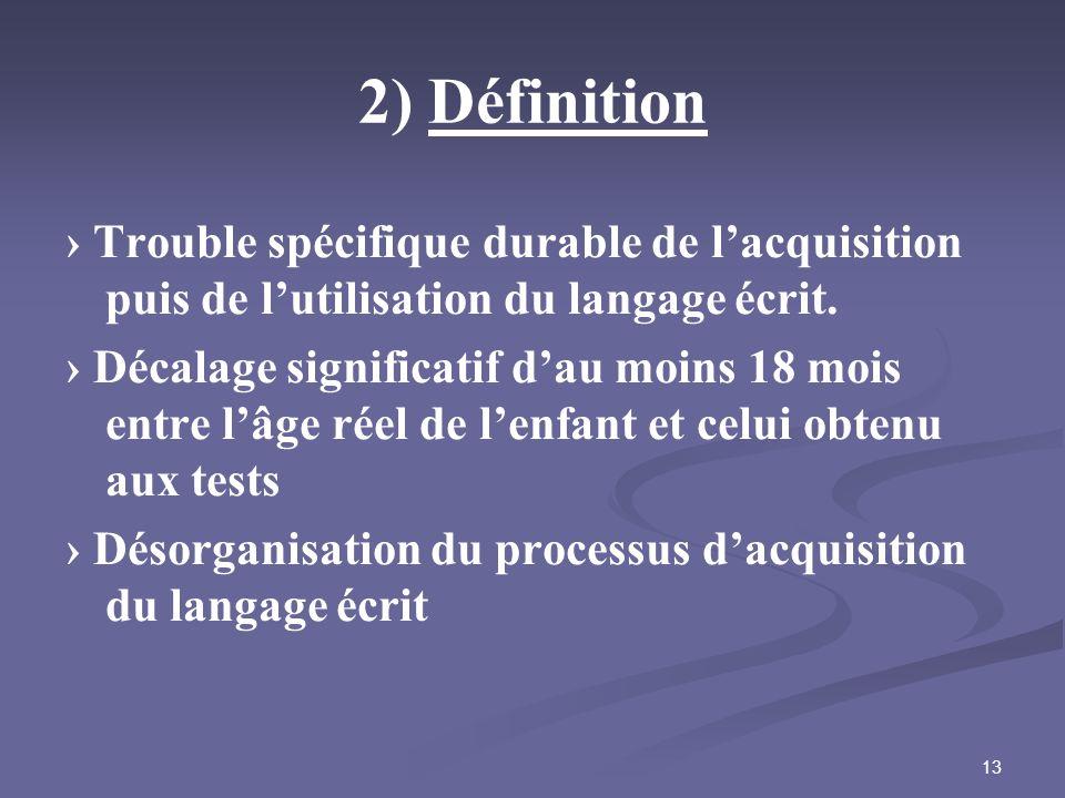 13 2) Définition Trouble spécifique durable de lacquisition puis de lutilisation du langage écrit. Décalage significatif dau moins 18 mois entre lâge