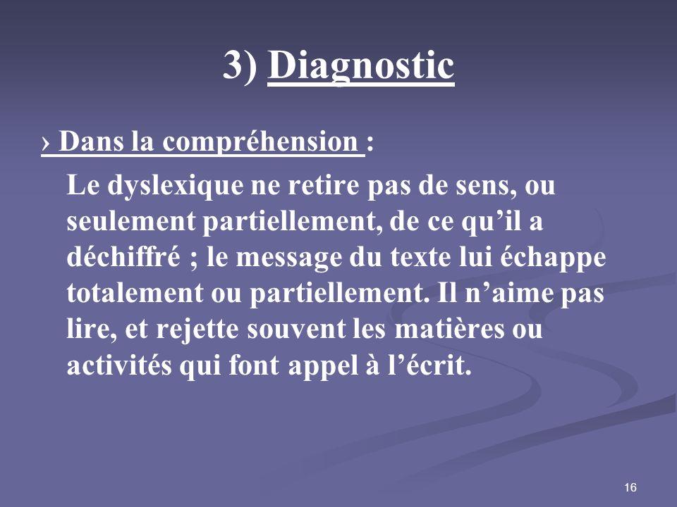 16 3) Diagnostic Dans la compréhension : Le dyslexique ne retire pas de sens, ou seulement partiellement, de ce quil a déchiffré ; le message du texte