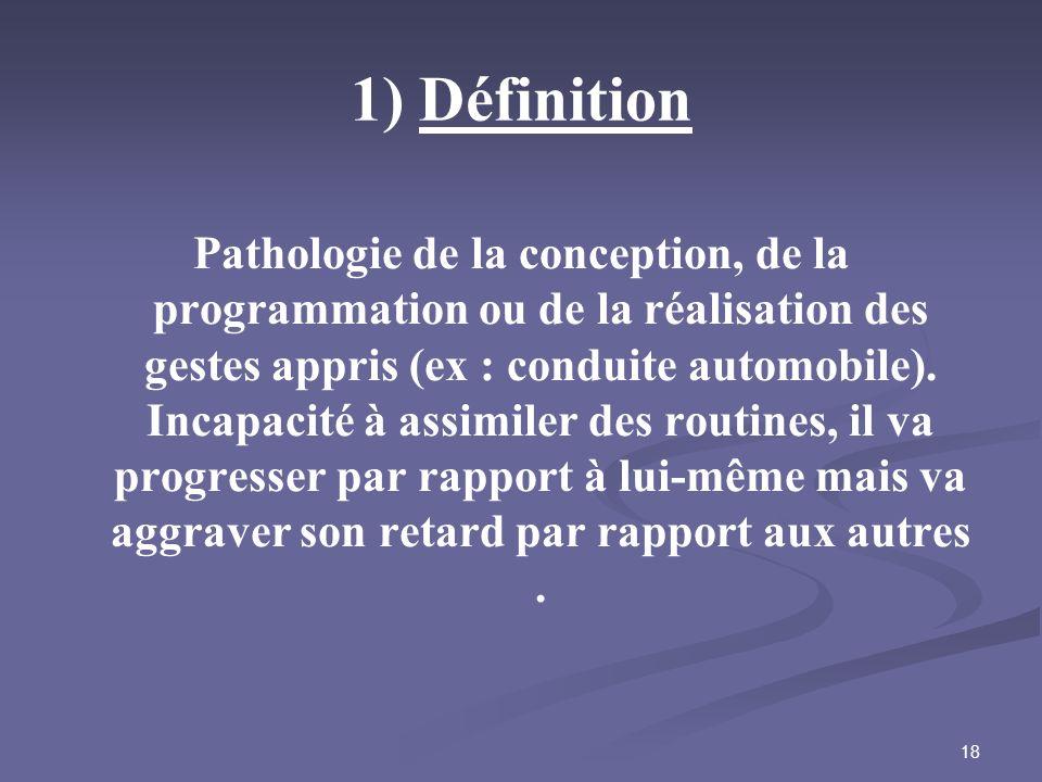 18 1) Définition Pathologie de la conception, de la programmation ou de la réalisation des gestes appris (ex : conduite automobile). Incapacité à assi
