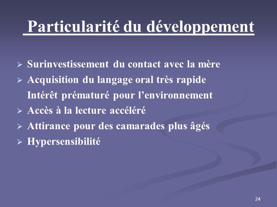 24 Particularité du développement Surinvestissement du contact avec la mère Acquisition du langage oral très rapide Intérêt prématuré pour lenvironnem