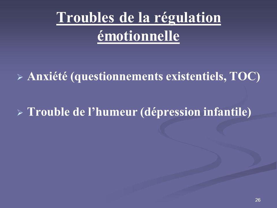 26 Troubles de la régulation émotionnelle Anxiété (questionnements existentiels, TOC) Trouble de lhumeur (dépression infantile)